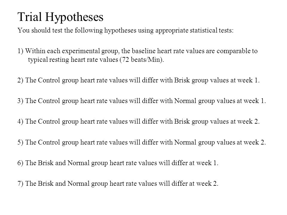 Trial Hypotheses You should test the following hypotheses using appropriate statistical tests: 1) Within each experimental group, the baseline heart rate values are comparable to typical resting heart rate values (72 beats/Min).