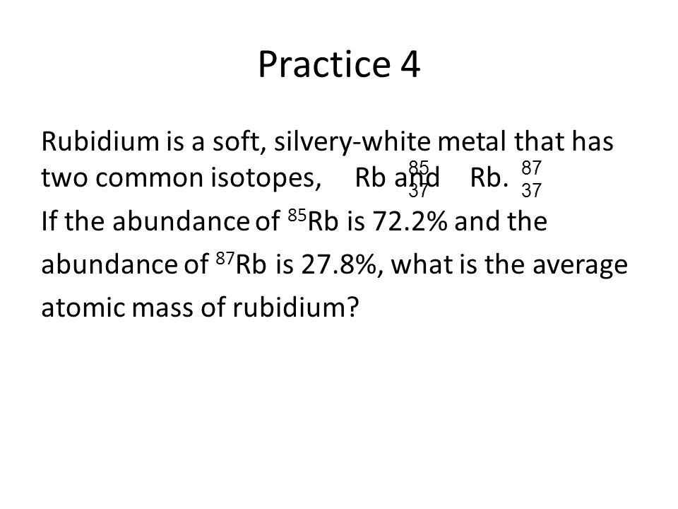 Practice 4 Rubidium is a soft, silvery-white metal that has two common isotopes, Rb and Rb. If the abundance of 85 Rb is 72.2% and the abundance of 87