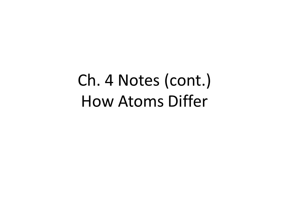Ch. 4 Notes (cont.) How Atoms Differ