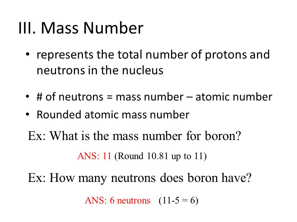 III. Mass Number represents the total number of protons and neutrons in the nucleus # of neutrons = mass number – atomic number Rounded atomic mass nu