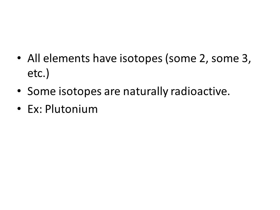 All elements have isotopes (some 2, some 3, etc.) Some isotopes are naturally radioactive. Ex: Plutonium