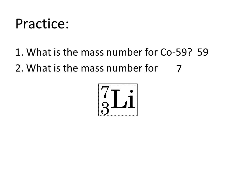 Practice: 1. What is the mass number for Co-59? 2. What is the mass number for 59 7