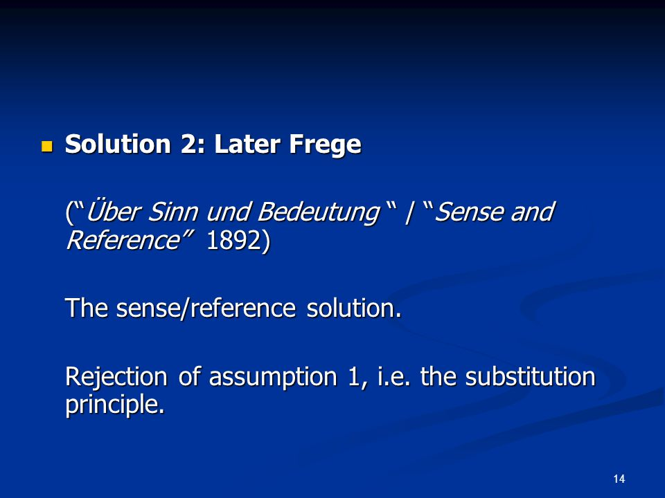 14 Solution 2: Later Frege Solution 2: Later Frege ( Über Sinn und Bedeutung / Sense and Reference 1892) The sense/reference solution.