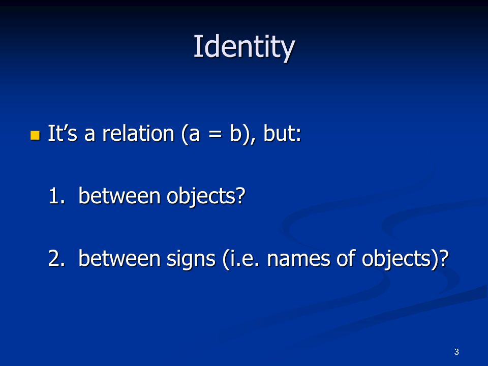 3 Identity It's a relation (a = b), but: It's a relation (a = b), but: 1.