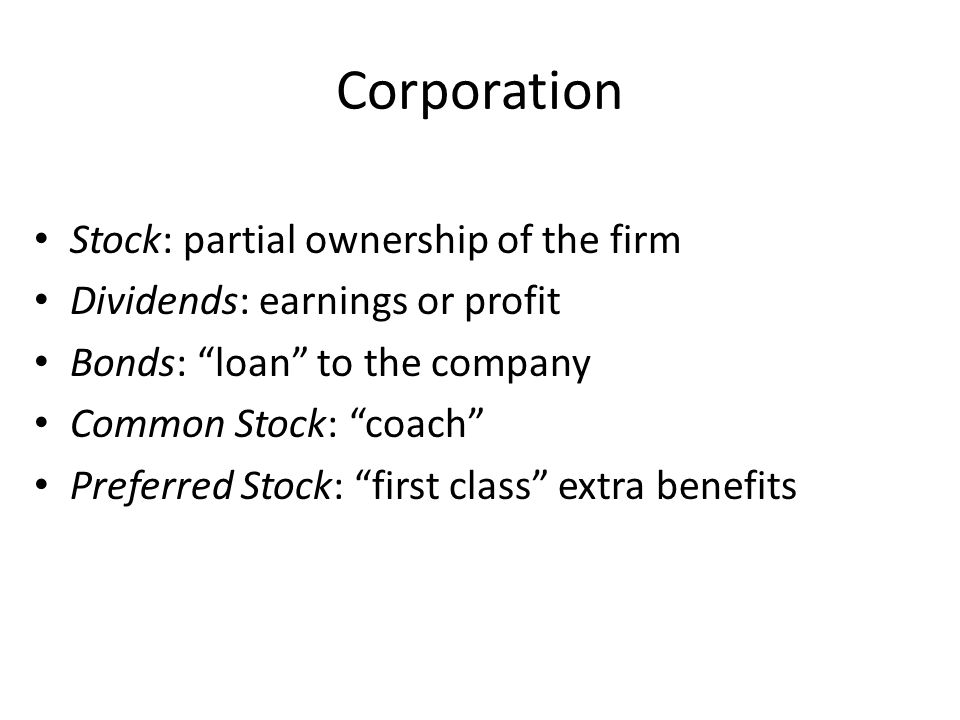 "Corporation Stock: partial ownership of the firm Dividends: earnings or profit Bonds: ""loan"" to the company Common Stock: ""coach"" Preferred Stock: ""fi"