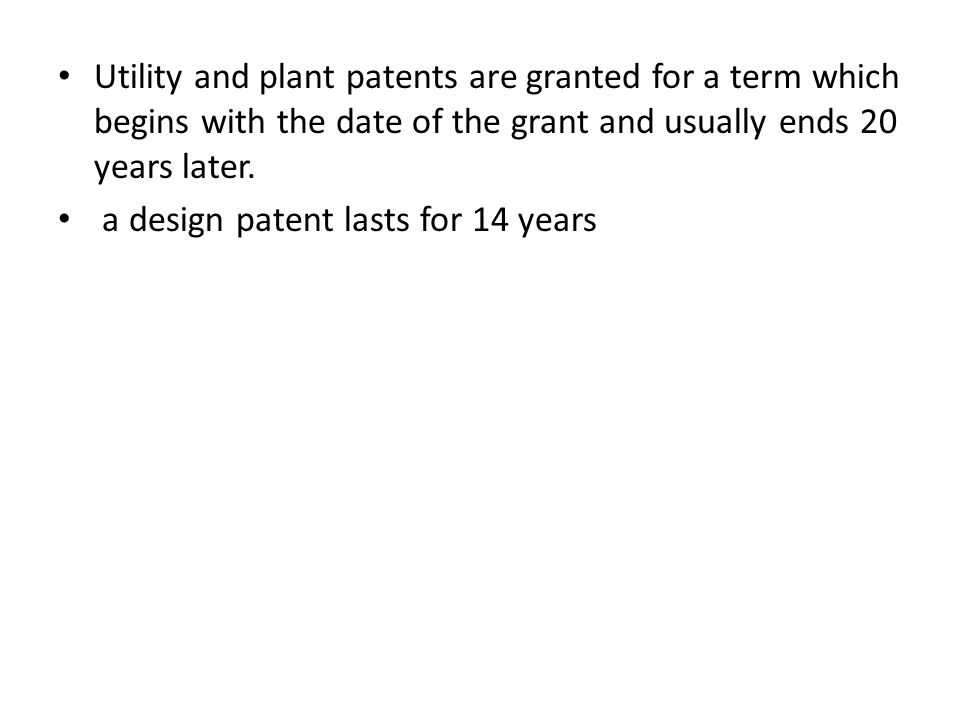 Utility and plant patents are granted for a term which begins with the date of the grant and usually ends 20 years later. a design patent lasts for 14