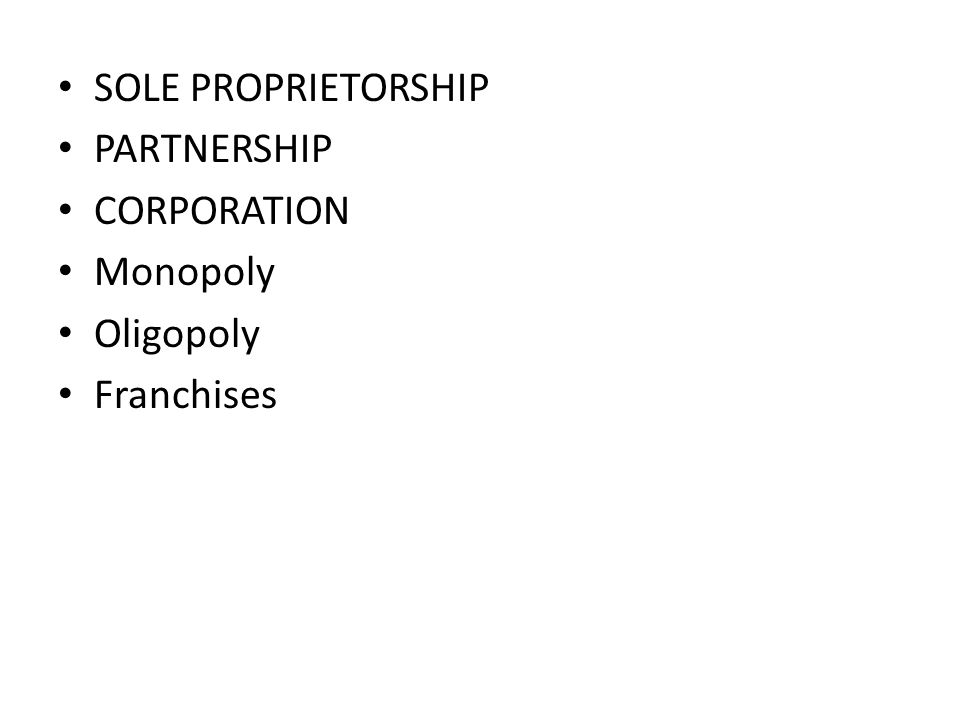 SOLE PROPRIETORSHIP PARTNERSHIP CORPORATION Monopoly Oligopoly Franchises