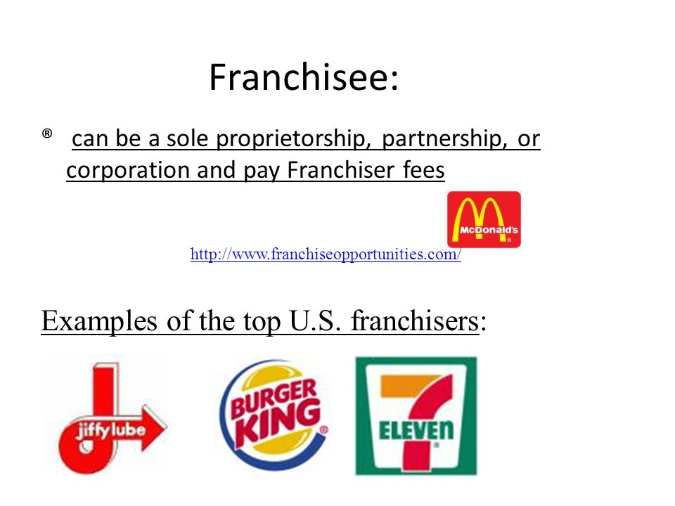 Franchisee: ® can be a sole proprietorship, partnership, or corporation and pay Franchiser fees Examples of the top U.S. franchisers: http://www.franc