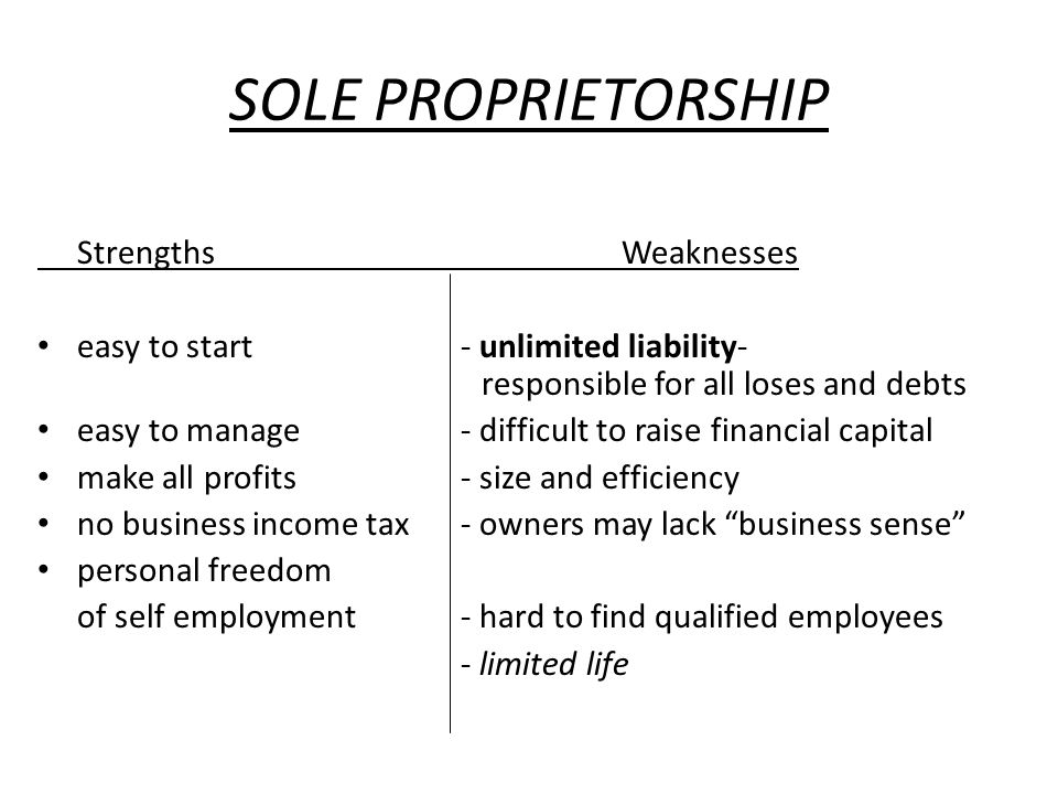 SOLE PROPRIETORSHIP Strengths Weaknesses easy to start- unlimited liability- responsible for all loses and debts easy to manage- difficult to raise fi