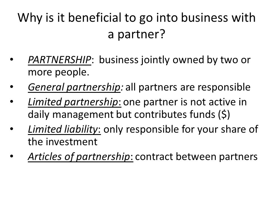 Why is it beneficial to go into business with a partner? PARTNERSHIP: business jointly owned by two or more people. General partnership: all partners