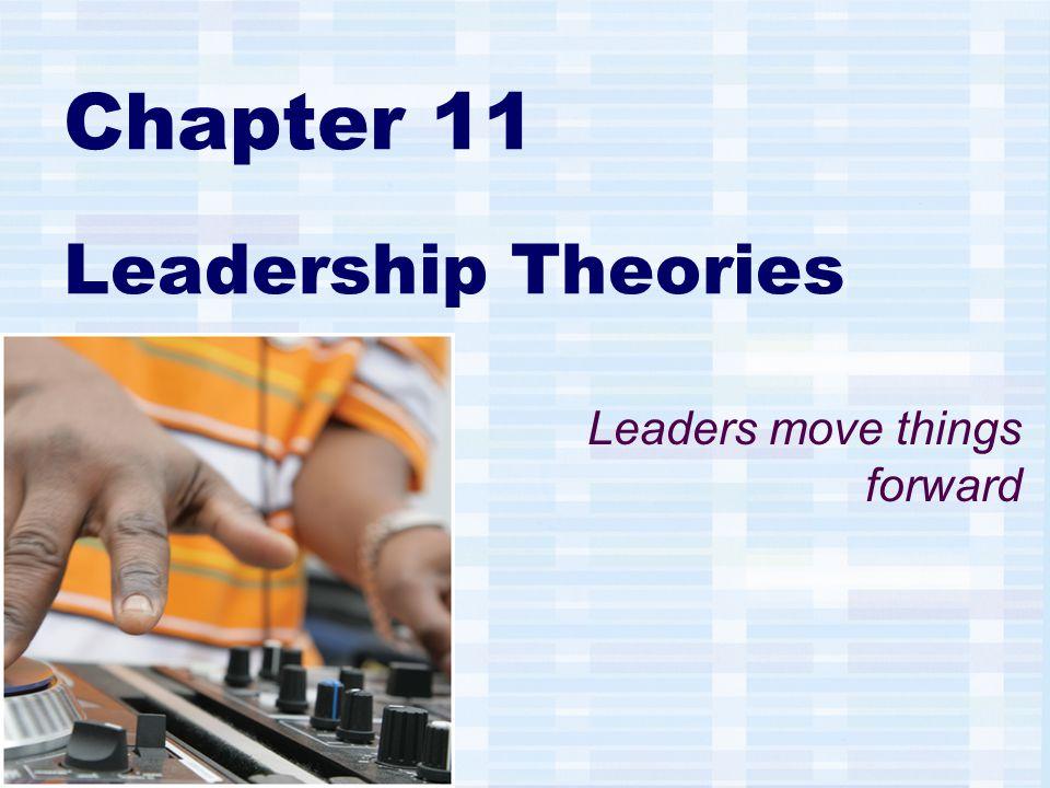 Chapter 11 Leadership Theories Leaders move things forward