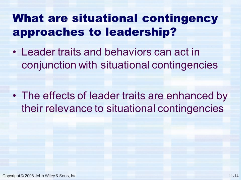Copyright © 2008 John Wiley & Sons, Inc.11-14 What are situational contingency approaches to leadership? Leader traits and behaviors can act in conjun