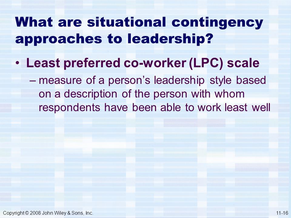 Copyright © 2008 John Wiley & Sons, Inc.11-16 What are situational contingency approaches to leadership? Least preferred co-worker (LPC) scale –measur