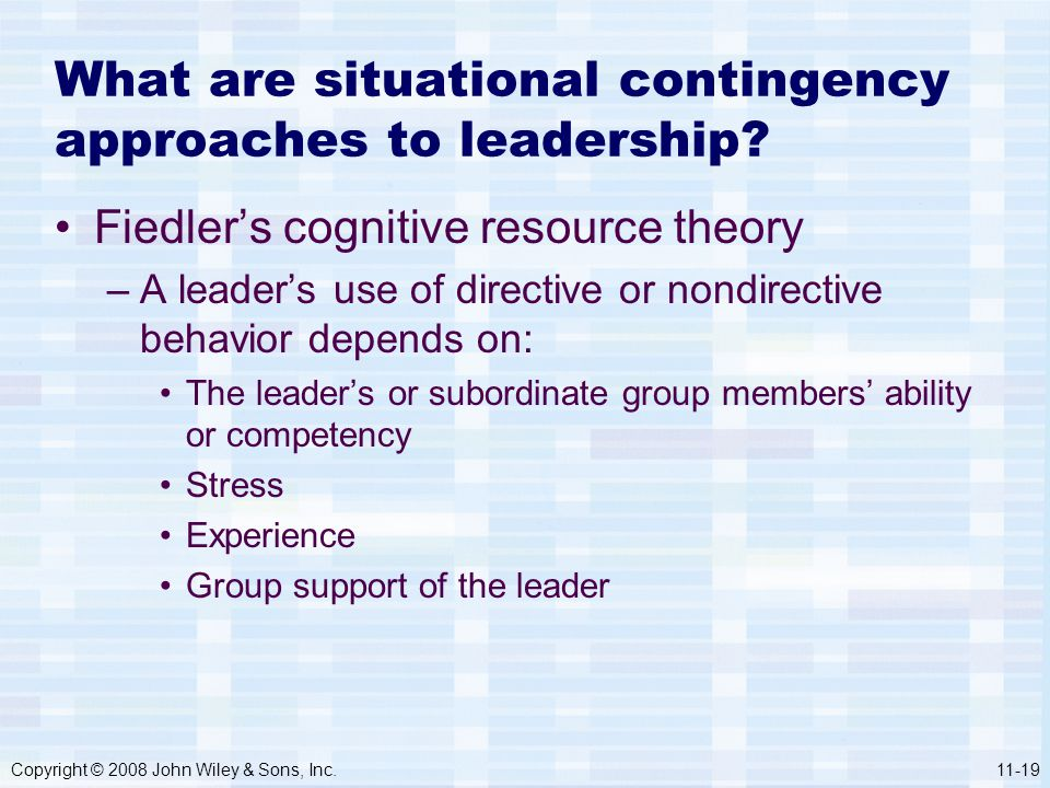 Copyright © 2008 John Wiley & Sons, Inc.11-19 What are situational contingency approaches to leadership? Fiedler's cognitive resource theory –A leader