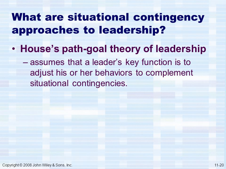 Copyright © 2008 John Wiley & Sons, Inc.11-20 What are situational contingency approaches to leadership? House's path-goal theory of leadership –assum