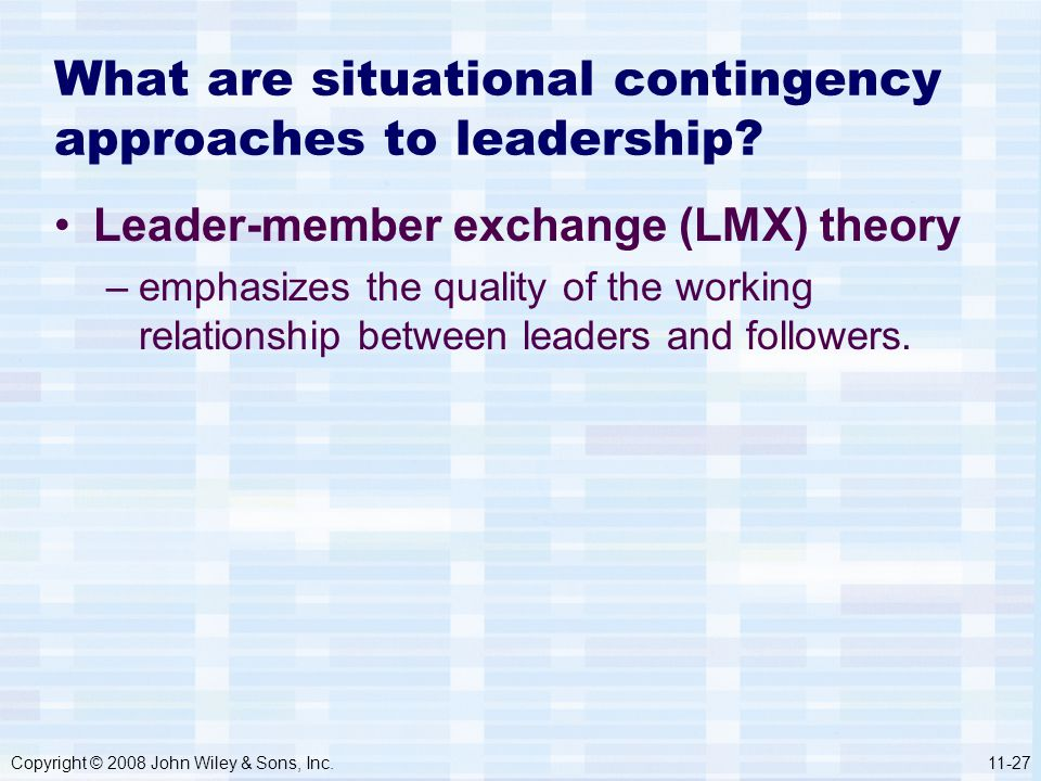 Copyright © 2008 John Wiley & Sons, Inc.11-27 What are situational contingency approaches to leadership? Leader-member exchange (LMX) theory –emphasiz