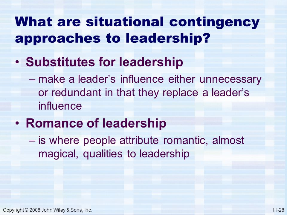 Copyright © 2008 John Wiley & Sons, Inc.11-28 What are situational contingency approaches to leadership? Substitutes for leadership –make a leader's i