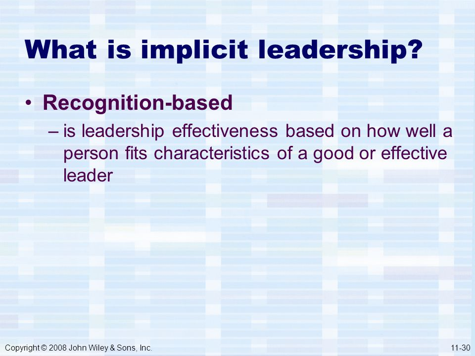 Copyright © 2008 John Wiley & Sons, Inc.11-30 What is implicit leadership? Recognition-based –is leadership effectiveness based on how well a person f