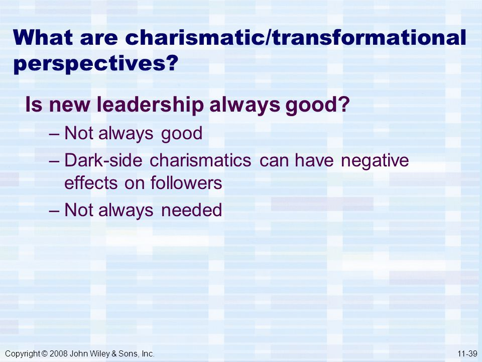 Copyright © 2008 John Wiley & Sons, Inc.11-39 What are charismatic/transformational perspectives? Is new leadership always good? –Not always good –Dar