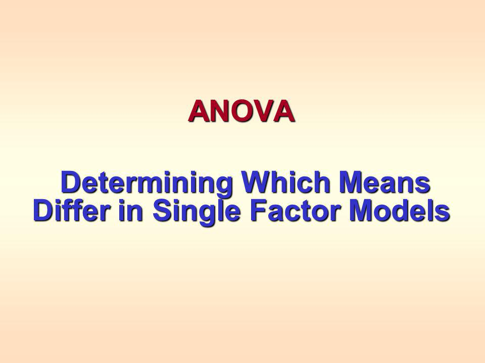 ANOVA Determining Which Means Differ in Single Factor Models Determining Which Means Differ in Single Factor Models