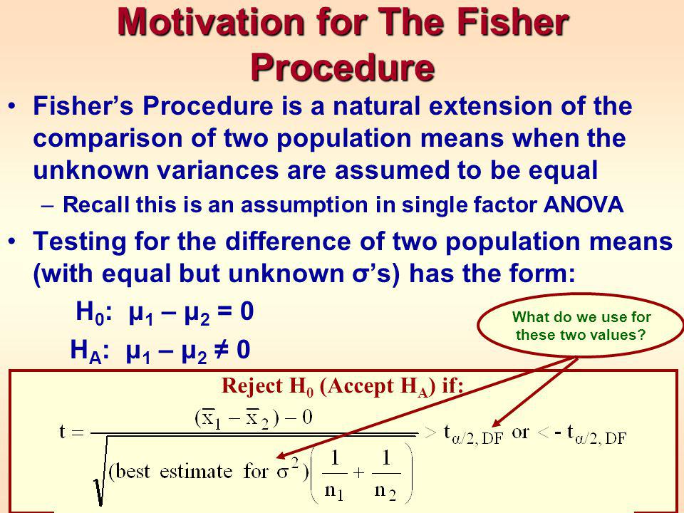 Motivation for The Fisher Procedure Fisher's Procedure is a natural extension of the comparison of two population means when the unknown variances are assumed to be equal –Recall this is an assumption in single factor ANOVA Testing for the difference of two population means (with equal but unknown σ's) has the form: H 0 : μ 1 – μ 2 = 0 H A : μ 1 – μ 2 ≠ 0 Reject H 0 (Accept H A ) if: What do we use for these two values?