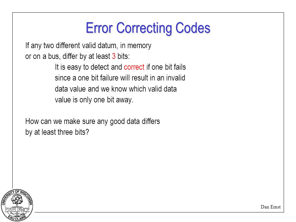Dan Ernst Error Correcting Codes If any two different valid datum, in memory or on a bus, differ by at least 3 bits: It is easy to detect and correct if one bit fails since a one bit failure will result in an invalid data value and we know which valid data value is only one bit away.