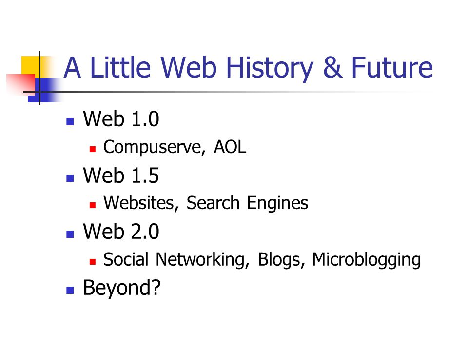 A Little Web History & Future Web 1.0 Compuserve, AOL Web 1.5 Websites, Search Engines Web 2.0 Social Networking, Blogs, Microblogging Beyond?