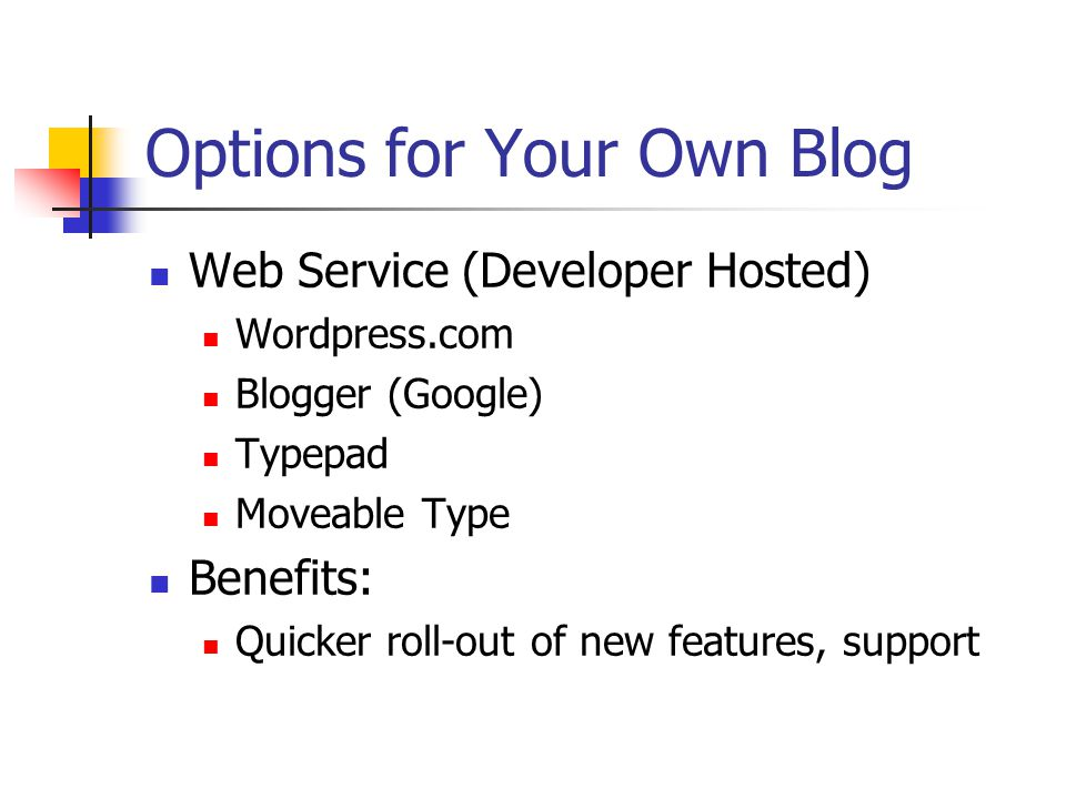 Options for Your Own Blog Web Service (Developer Hosted) Wordpress.com Blogger (Google) Typepad Moveable Type Benefits: Quicker roll-out of new features, support