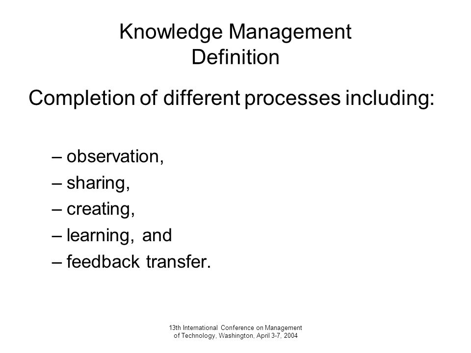 13th International Conference on Management of Technology, Washington, April 3-7, 2004 Knowledge Management Definition Completion of different processes including: –observation, –sharing, –creating, –learning, and –feedback transfer.