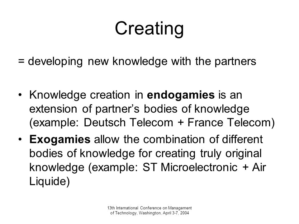 13th International Conference on Management of Technology, Washington, April 3-7, 2004 Creating = developing new knowledge with the partners Knowledge creation in endogamies is an extension of partner's bodies of knowledge (example: Deutsch Telecom + France Telecom) Exogamies allow the combination of different bodies of knowledge for creating truly original knowledge (example: ST Microelectronic + Air Liquide)