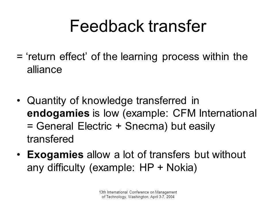 13th International Conference on Management of Technology, Washington, April 3-7, 2004 Feedback transfer = 'return effect' of the learning process within the alliance Quantity of knowledge transferred in endogamies is low (example: CFM International = General Electric + Snecma) but easily transfered Exogamies allow a lot of transfers but without any difficulty (example: HP + Nokia)