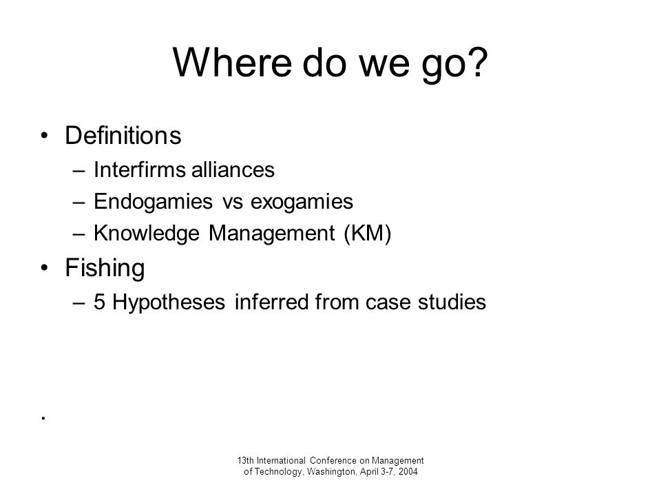 13th International Conference on Management of Technology, Washington, April 3-7, 2004 Where do we go.