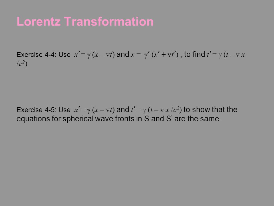 Lorentz Transformation Exercise 4-2: The equations for a spherical wavefronts in S is x 2 +y 2 +z 2 =c 2 t 2, Show that the equation for the spherical