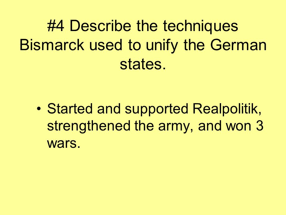 #4 Describe the techniques Bismarck used to unify the German states. Started and supported Realpolitik, strengthened the army, and won 3 wars.