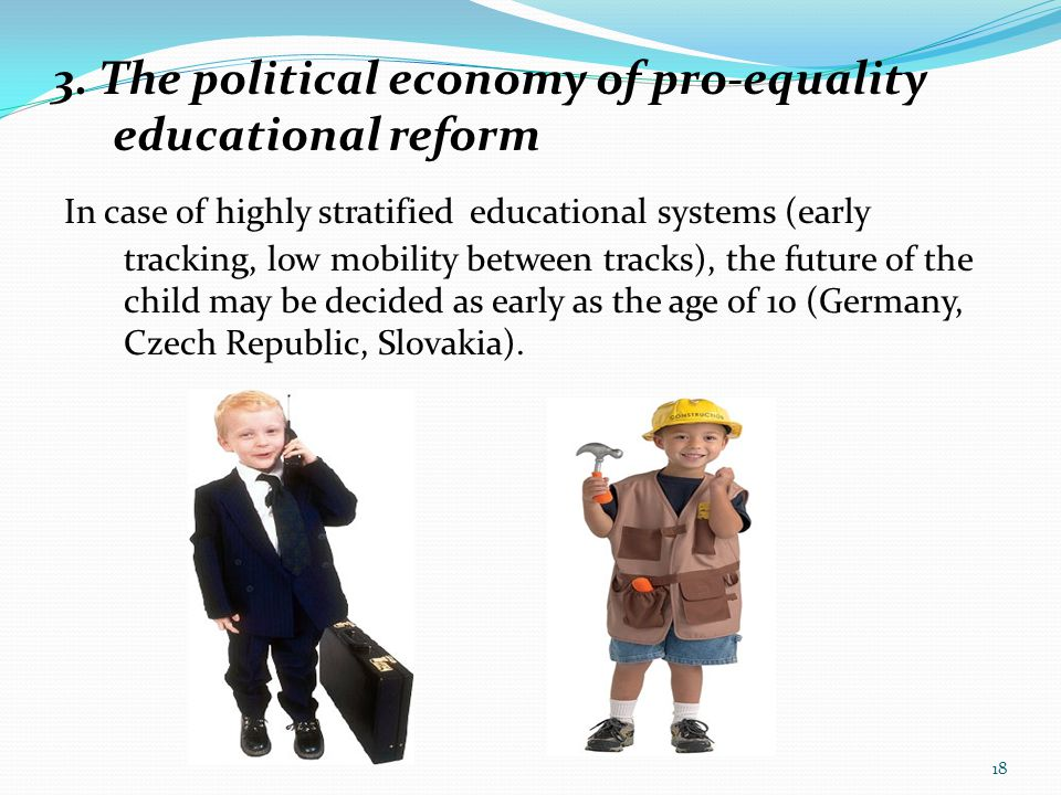 3. The political economy of pro-equality educational reform In case of highly stratified educational systems (early tracking, low mobility between tra