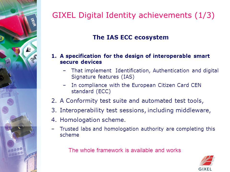 GIXEL Digital Identity achievements (1/3) The IAS ECC ecosystem 1.A specification for the design of interoperable smart secure devices –That implement Identification, Authentication and digital Signature features (IAS) –In compliance with the European Citizen Card CEN standard (ECC) 2.A Conformity test suite and automated test tools, 3.Interoperability test sessions, including middleware, 4.Homologation scheme.