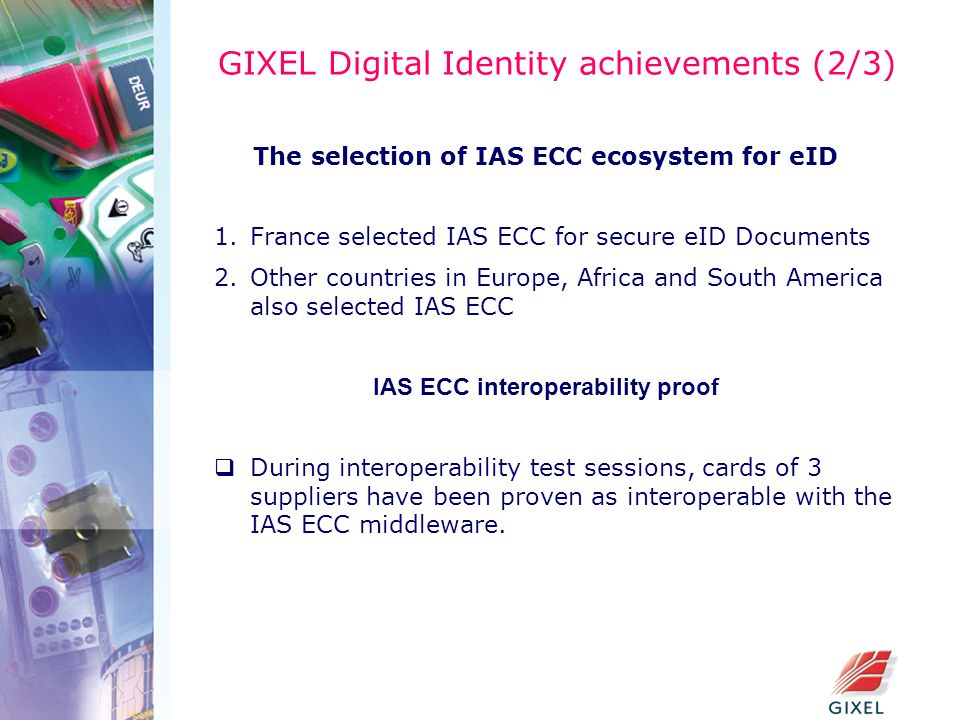 GIXEL Digital Identity achievements (2/3) The selection of IAS ECC ecosystem for eID 1.France selected IAS ECC for secure eID Documents 2.Other countries in Europe, Africa and South America also selected IAS ECC IAS ECC interoperability proof  During interoperability test sessions, cards of 3 suppliers have been proven as interoperable with the IAS ECC middleware.