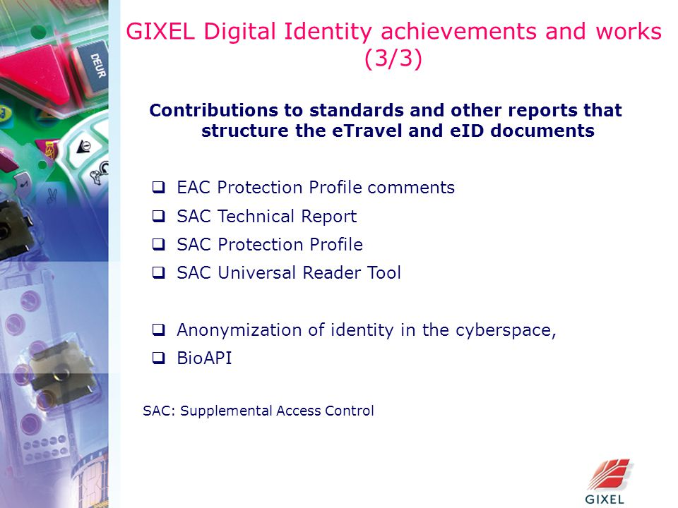 GIXEL Digital Identity achievements and works (3/3) Contributions to standards and other reports that structure the eTravel and eID documents  EAC Protection Profile comments  SAC Technical Report  SAC Protection Profile  SAC Universal Reader Tool  Anonymization of identity in the cyberspace,  BioAPI SAC: Supplemental Access Control