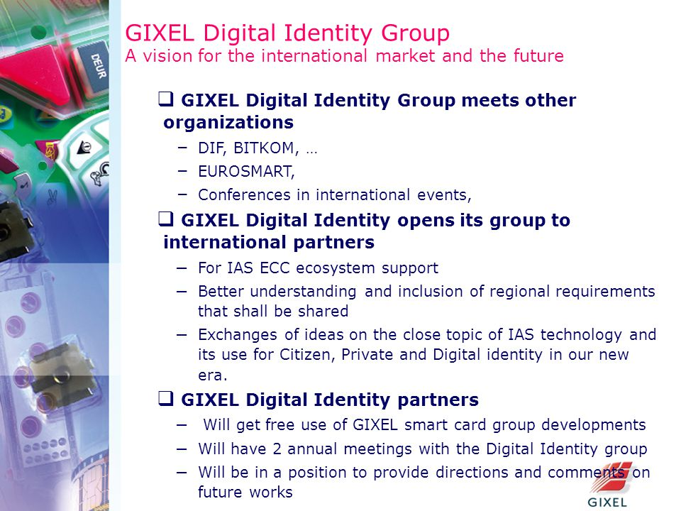 GIXEL Digital Identity Group A vision for the international market and the future  GIXEL Digital Identity Group meets other organizations – DIF, BITKOM, … – EUROSMART, – Conferences in international events,  GIXEL Digital Identity opens its group to international partners – For IAS ECC ecosystem support – Better understanding and inclusion of regional requirements that shall be shared – Exchanges of ideas on the close topic of IAS technology and its use for Citizen, Private and Digital identity in our new era.