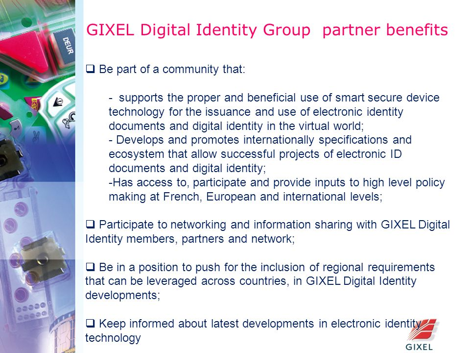 GIXEL Digital Identity Group partner benefits  Be part of a community that: - supports the proper and beneficial use of smart secure device technology for the issuance and use of electronic identity documents and digital identity in the virtual world; - Develops and promotes internationally specifications and ecosystem that allow successful projects of electronic ID documents and digital identity; -Has access to, participate and provide inputs to high level policy making at French, European and international levels;  Participate to networking and information sharing with GIXEL Digital Identity members, partners and network;  Be in a position to push for the inclusion of regional requirements that can be leveraged across countries, in GIXEL Digital Identity developments;  Keep informed about latest developments in electronic identity technology
