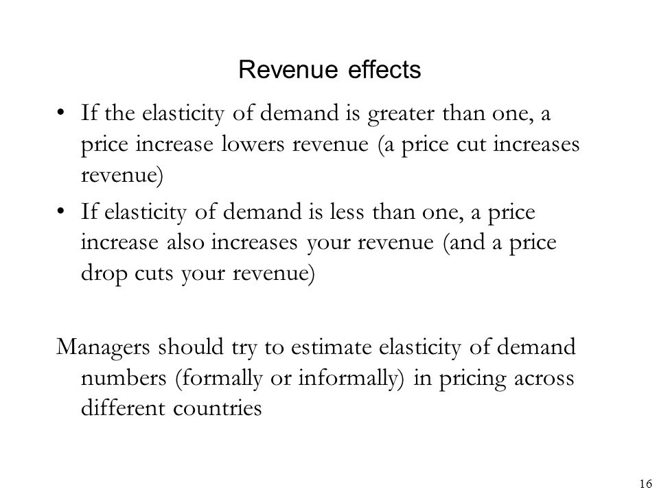 16 Revenue effects If the elasticity of demand is greater than one, a price increase lowers revenue (a price cut increases revenue) If elasticity of d