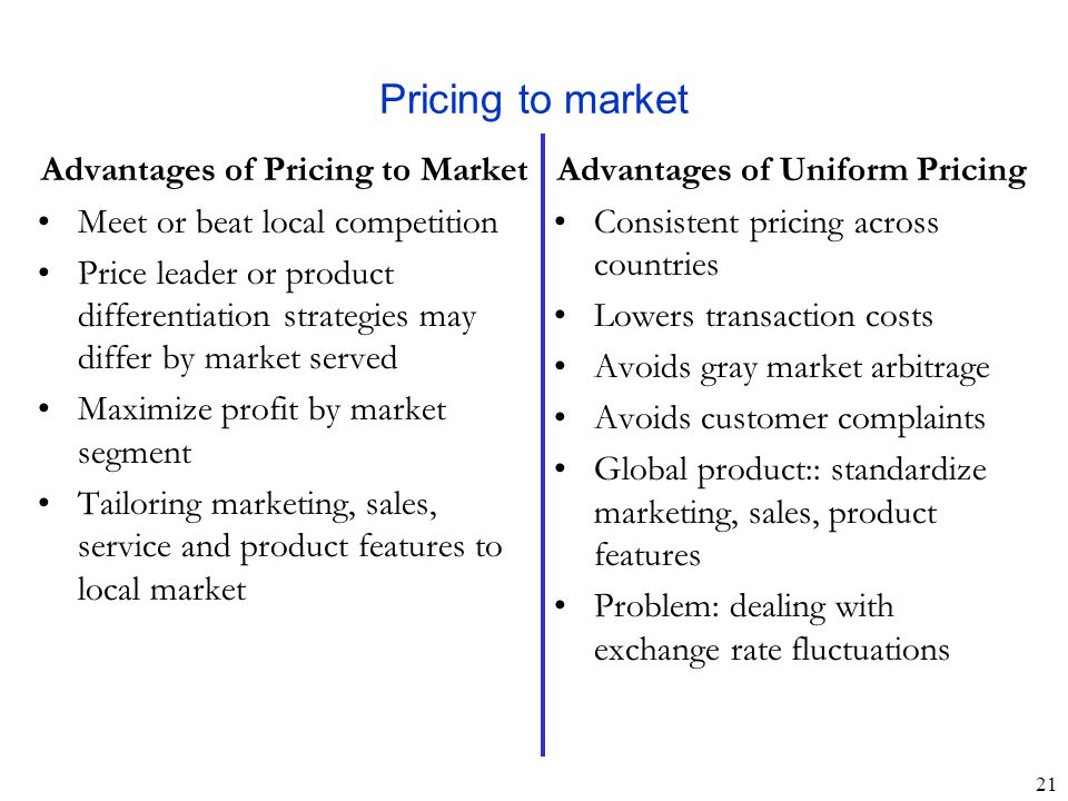 21 Pricing to market Advantages of Uniform Pricing Consistent pricing across countries Lowers transaction costs Avoids gray market arbitrage Avoids customer complaints Global product:: standardize marketing, sales, product features Problem: dealing with exchange rate fluctuations Advantages of Pricing to Market Meet or beat local competition Price leader or product differentiation strategies may differ by market served Maximize profit by market segment Tailoring marketing, sales, service and product features to local market