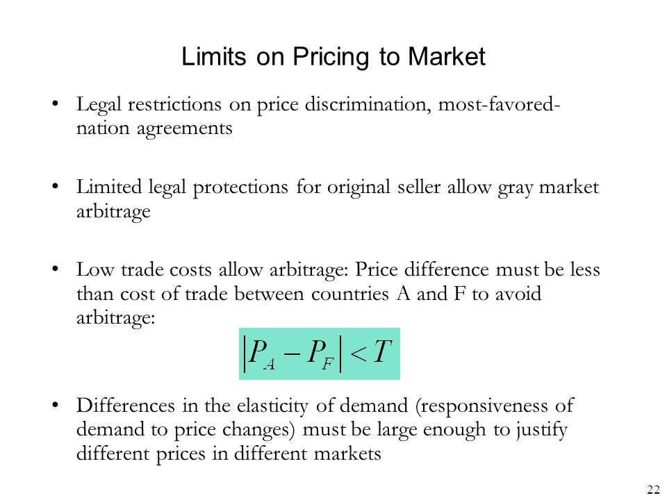 22 Limits on Pricing to Market Legal restrictions on price discrimination, most-favored- nation agreements Limited legal protections for original seller allow gray market arbitrage Low trade costs allow arbitrage: Price difference must be less than cost of trade between countries A and F to avoid arbitrage: Differences in the elasticity of demand (responsiveness of demand to price changes) must be large enough to justify different prices in different markets