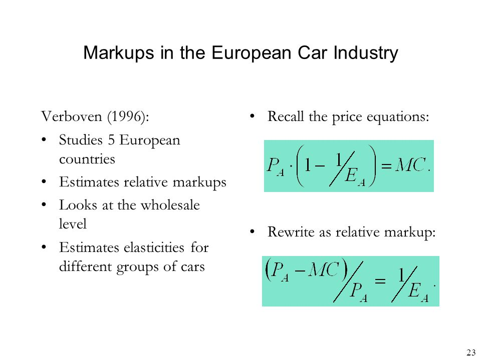 23 Markups in the European Car Industry Verboven (1996): Studies 5 European countries Estimates relative markups Looks at the wholesale level Estimate