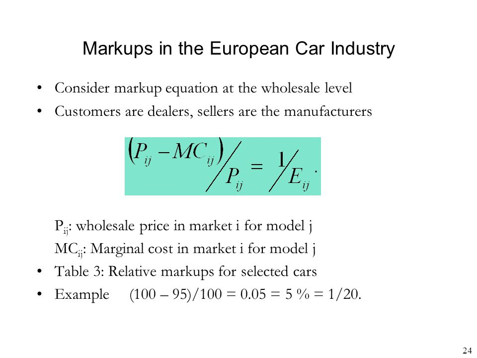 24 Markups in the European Car Industry Consider markup equation at the wholesale level Customers are dealers, sellers are the manufacturers P ij : wholesale price in market i for model j MC ij : Marginal cost in market i for model j Table 3: Relative markups for selected cars Example (100 – 95)/100 = 0.05 = 5 % = 1/20.