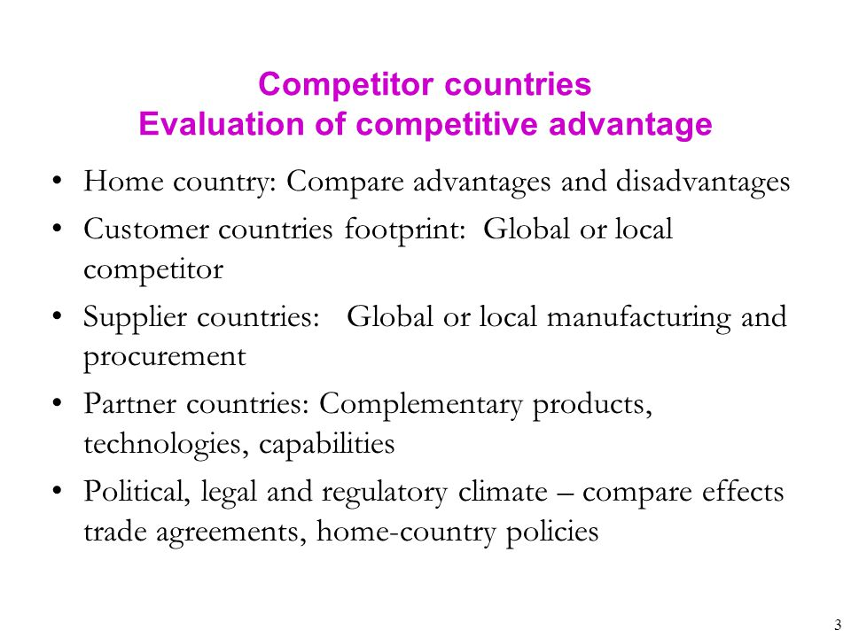 3 Home country: Compare advantages and disadvantages Customer countries footprint: Global or local competitor Supplier countries: Global or local manu