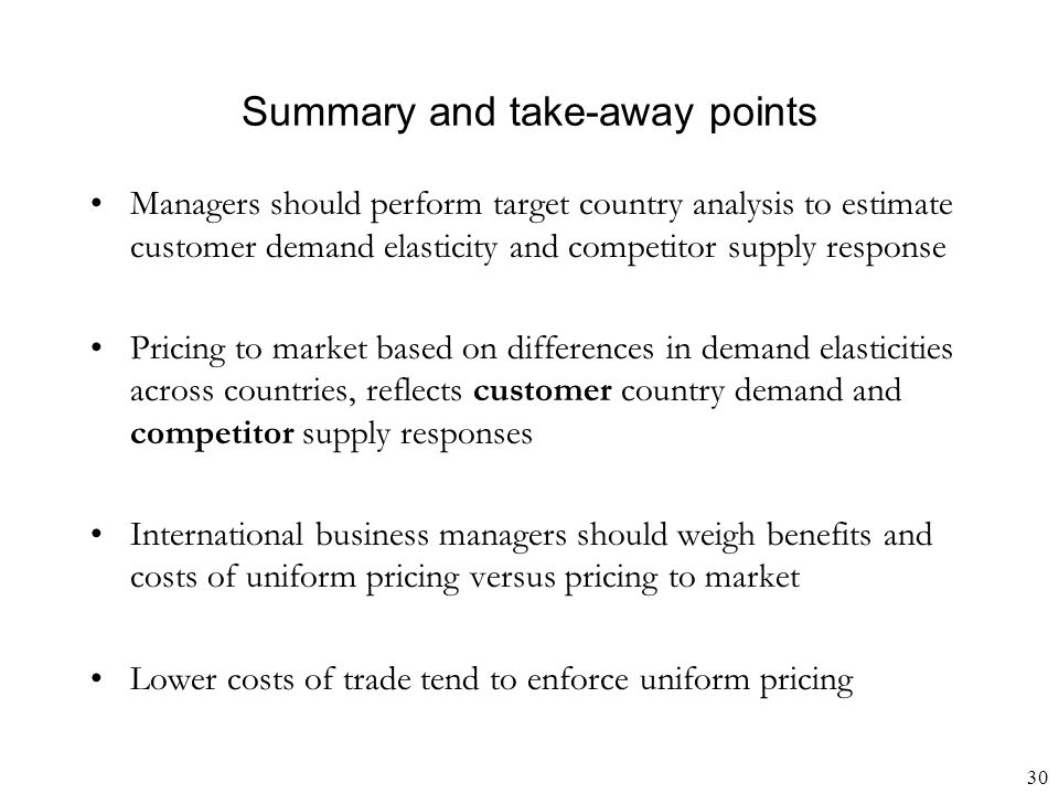 30 Summary and take-away points Managers should perform target country analysis to estimate customer demand elasticity and competitor supply response Pricing to market based on differences in demand elasticities across countries, reflects customer country demand and competitor supply responses International business managers should weigh benefits and costs of uniform pricing versus pricing to market Lower costs of trade tend to enforce uniform pricing