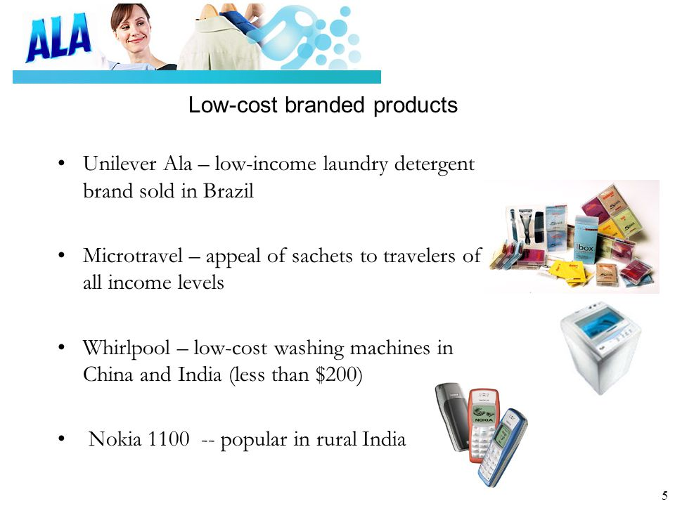 5 Low-cost branded products Unilever Ala – low-income laundry detergent brand sold in Brazil Microtravel – appeal of sachets to travelers of all income levels Whirlpool – low-cost washing machines in China and India (less than $200) Nokia 1100 -- popular in rural India