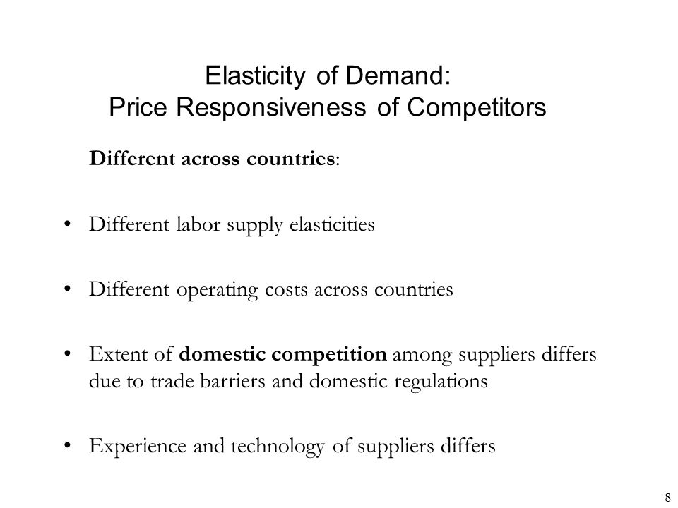 8 Elasticity of Demand: Price Responsiveness of Competitors Different across countries: Different labor supply elasticities Different operating costs across countries Extent of domestic competition among suppliers differs due to trade barriers and domestic regulations Experience and technology of suppliers differs