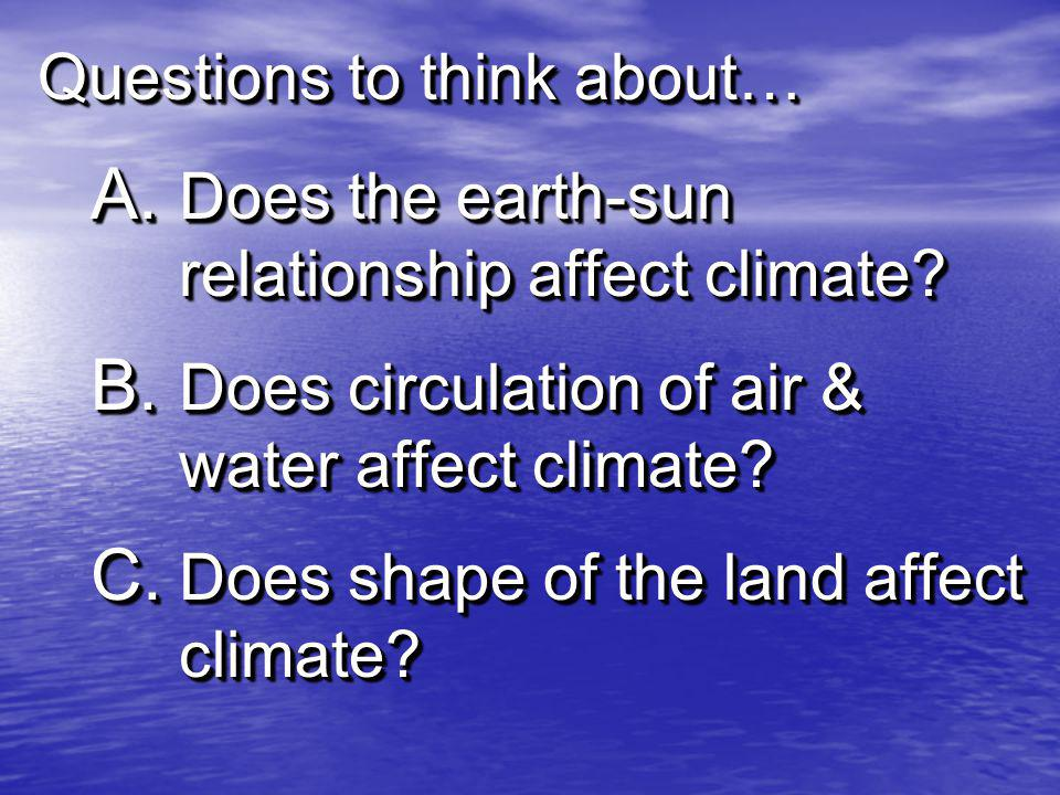 Questions to think about… A. Does the earth-sun relationship affect climate? B. Does circulation of air & water affect climate? C. Does shape of the l